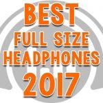 Best Full Size Headphones To Buy In 2017 - Expert Reviews